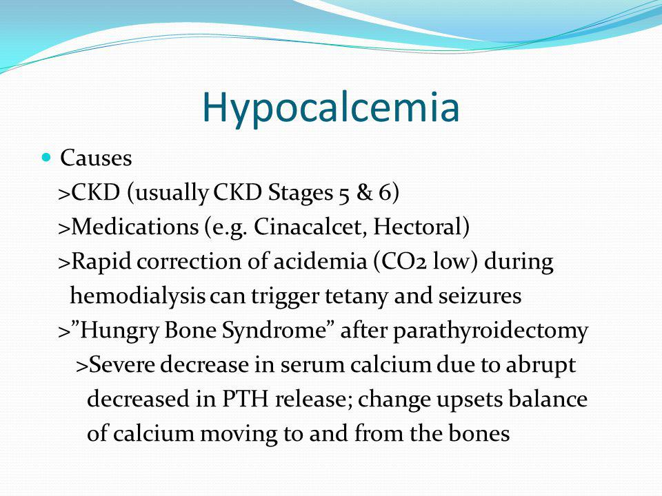Hypocalcemia Causes >CKD (usually CKD Stages 5 & 6) >Medications (e.g. Cinacalcet, Hectoral) >Rapid correction of acidemia (CO2 low) during hemodialys