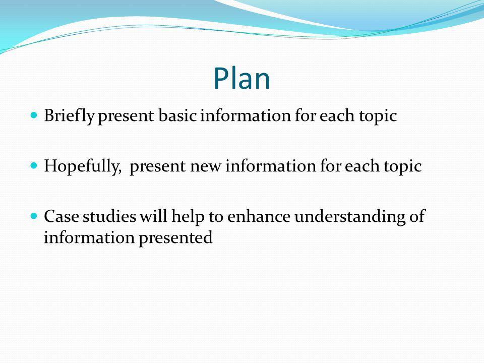 Plan Briefly present basic information for each topic Hopefully, present new information for each topic Case studies will help to enhance understandin