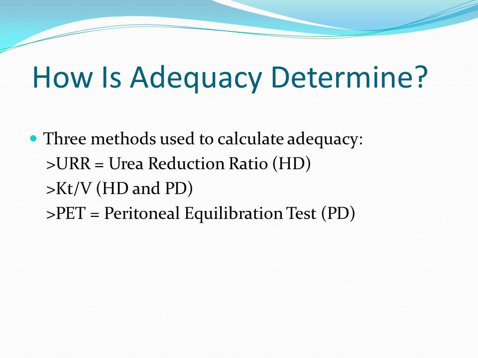 How Is Adequacy Determine? Three methods used to calculate adequacy: >URR = Urea Reduction Ratio (HD) >Kt/V (HD and PD) >PET = Peritoneal Equilibratio