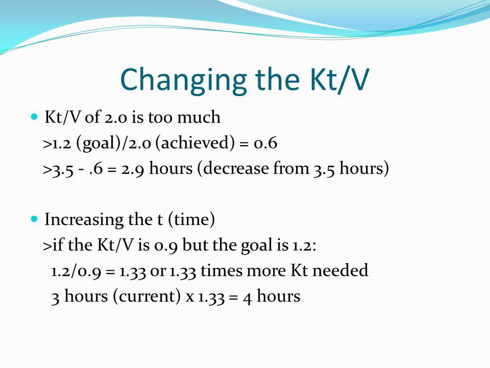 Changing the Kt/V Kt/V of 2.0 is too much >1.2 (goal)/2.0 (achieved) = 0.6 >3.5 -.6 = 2.9 hours (decrease from 3.5 hours) Increasing the t (time) >if