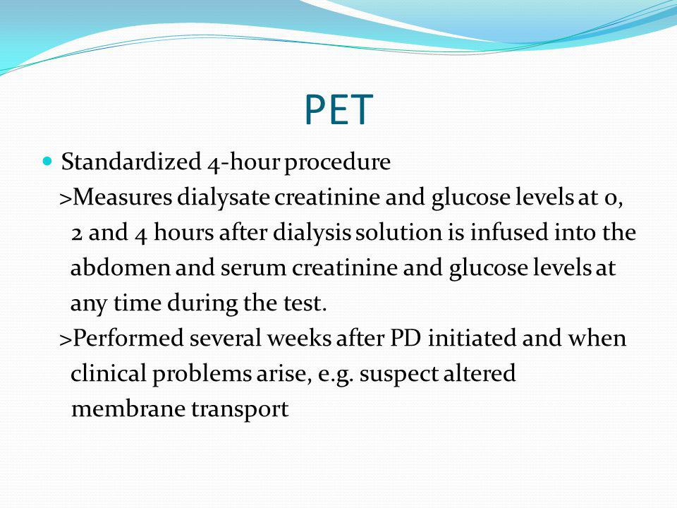 PET Standardized 4-hour procedure >Measures dialysate creatinine and glucose levels at 0, 2 and 4 hours after dialysis solution is infused into the ab