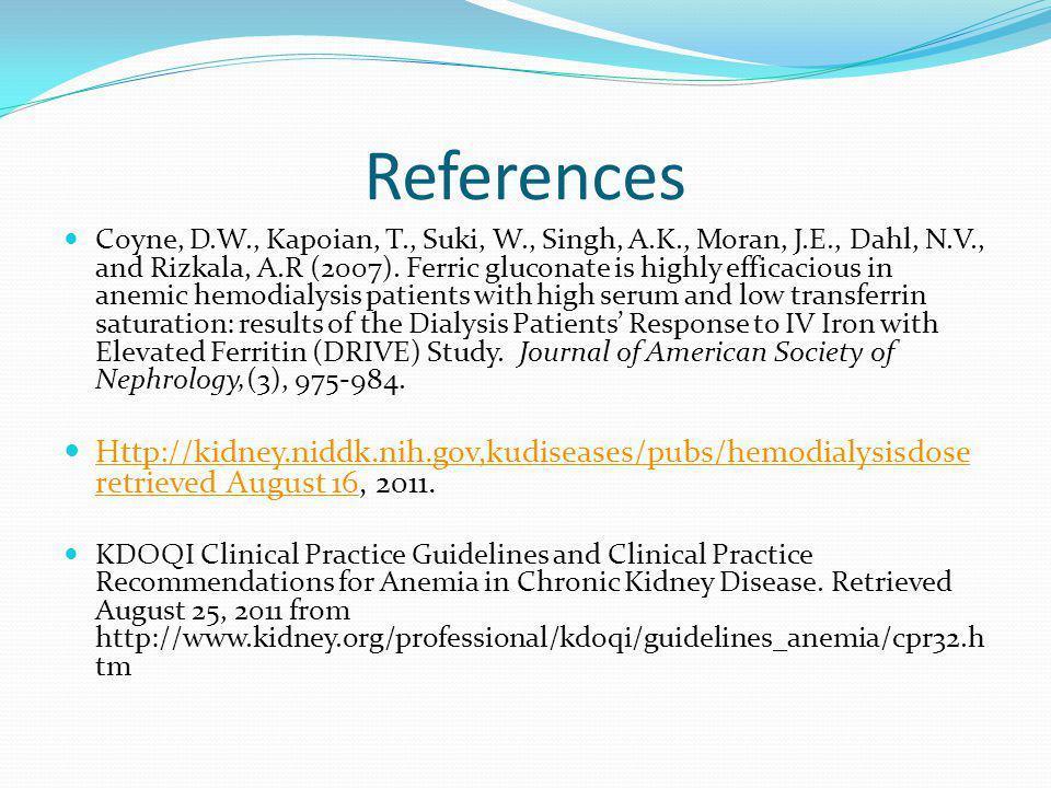 References Coyne, D.W., Kapoian, T., Suki, W., Singh, A.K., Moran, J.E., Dahl, N.V., and Rizkala, A.R (2007). Ferric gluconate is highly efficacious i