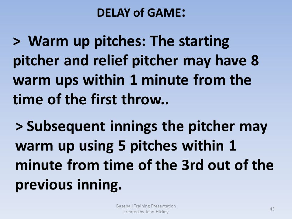 DELAY of GAME : Penalty: Batter shall be awarded a ball. Baseball Training Presentation created by John Hickey > Failing to make a pitch, attempt a pl