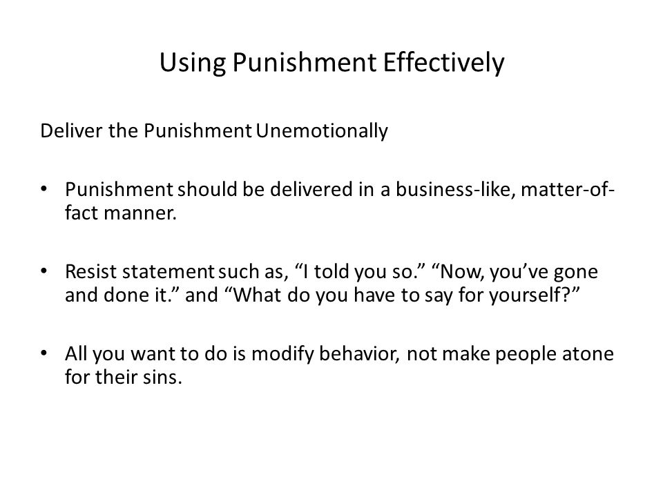 Using Punishment Effectively Deliver the Punishment Unemotionally Punishment should be delivered in a business-like, matter-of- fact manner. Resist st
