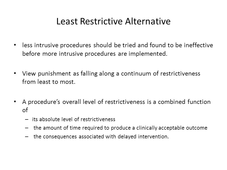 Least Restrictive Alternative less intrusive procedures should be tried and found to be ineffective before more intrusive procedures are implemented.