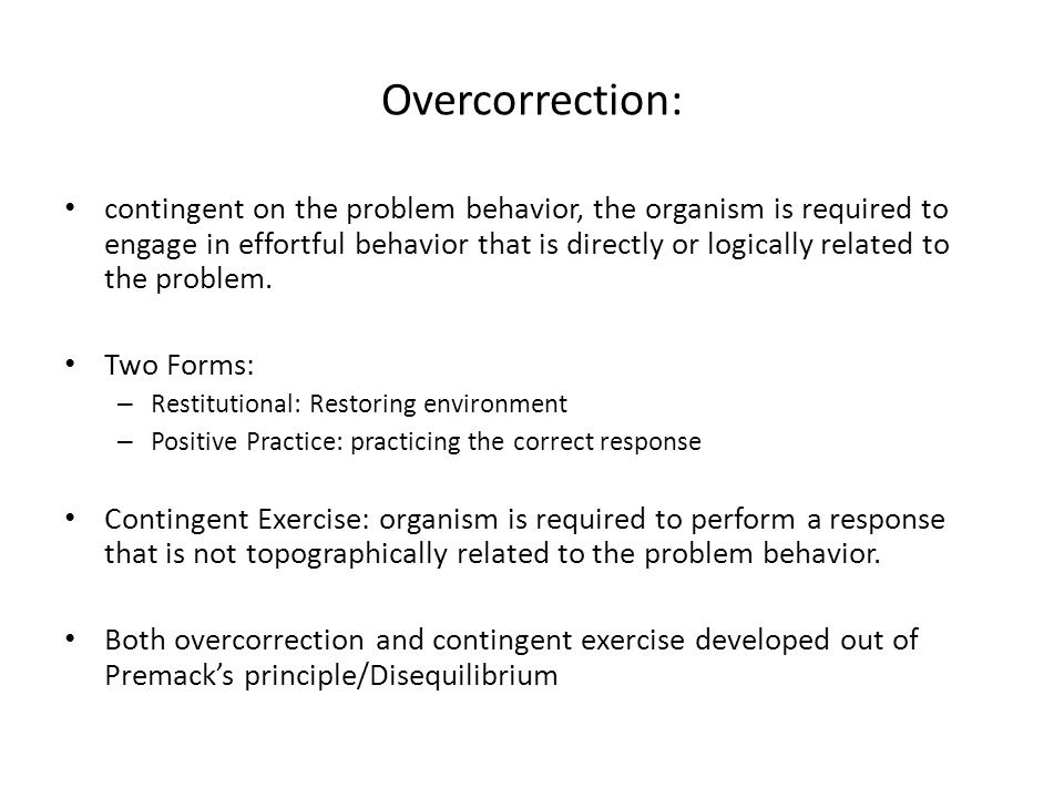 Overcorrection: contingent on the problem behavior, the organism is required to engage in effortful behavior that is directly or logically related to