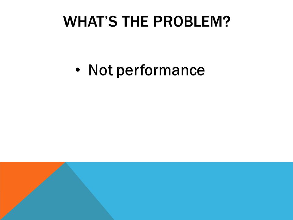 WHATS THE PROBLEM? Not performance