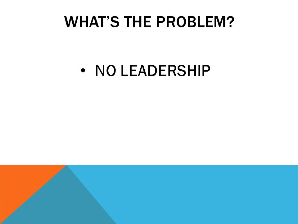 WHATS THE PROBLEM? NO LEADERSHIP