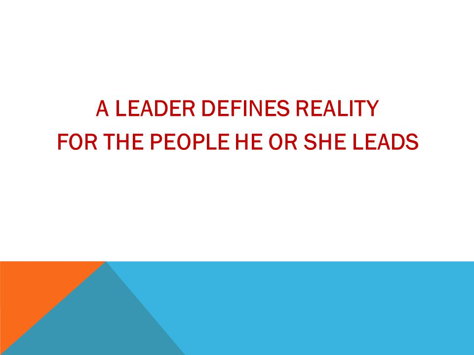 A LEADER DEFINES REALITY FOR THE PEOPLE HE OR SHE LEADS