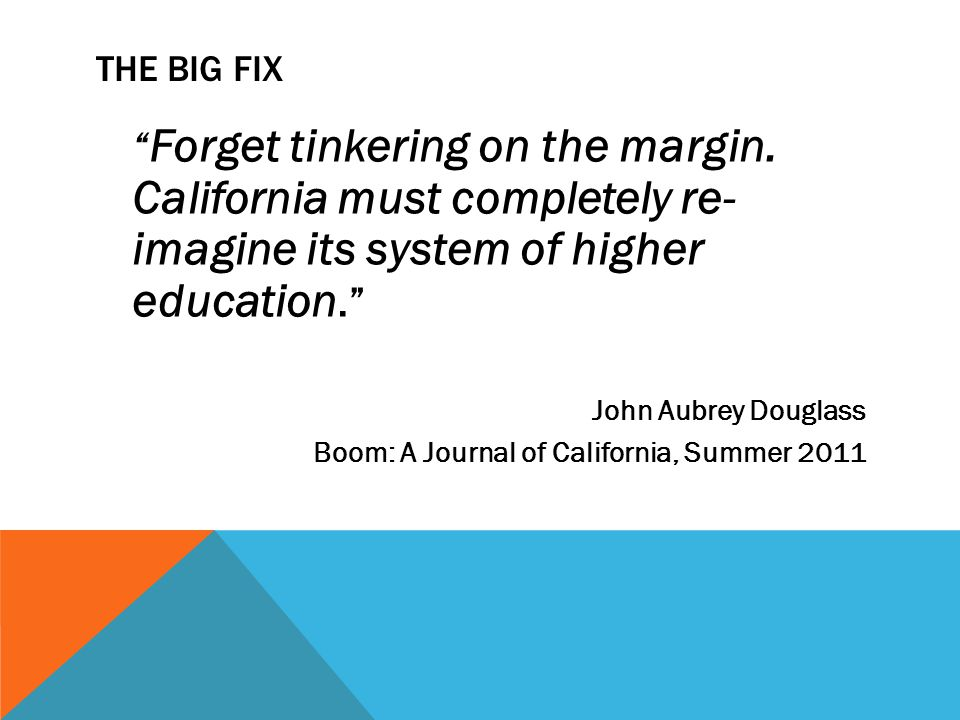THE BIG FIX Forget tinkering on the margin. California must completely re- imagine its system of higher education. John Aubrey Douglass Boom: A Journa