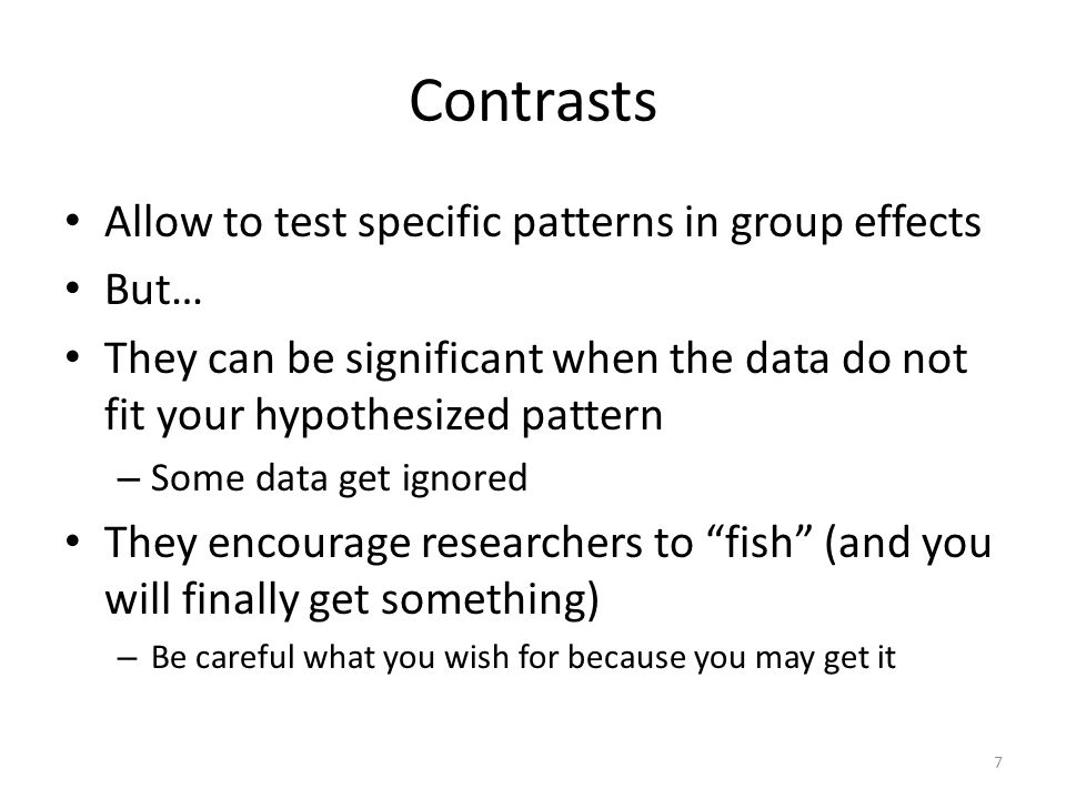 Contrasts Allow to test specific patterns in group effects But… They can be significant when the data do not fit your hypothesized pattern – Some data get ignored They encourage researchers to fish (and you will finally get something) – Be careful what you wish for because you may get it 7