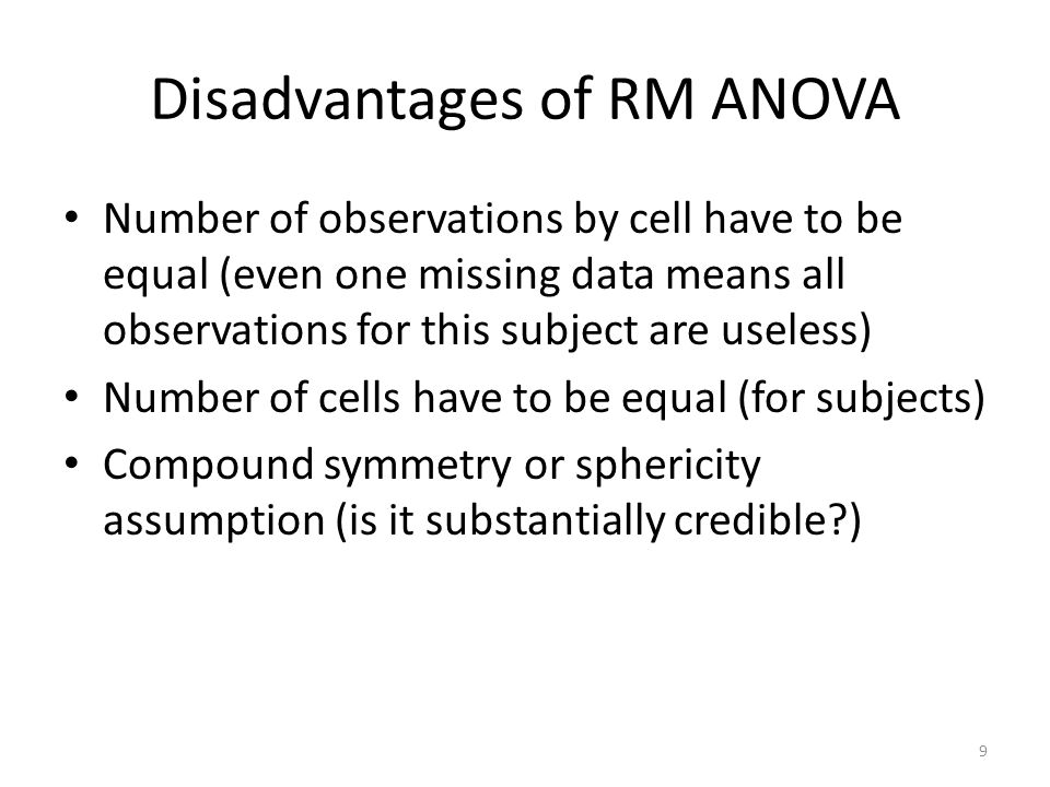 Disadvantages of RM ANOVA Number of observations by cell have to be equal (even one missing data means all observations for this subject are useless) Number of cells have to be equal (for subjects) Compound symmetry or sphericity assumption (is it substantially credible?) 9