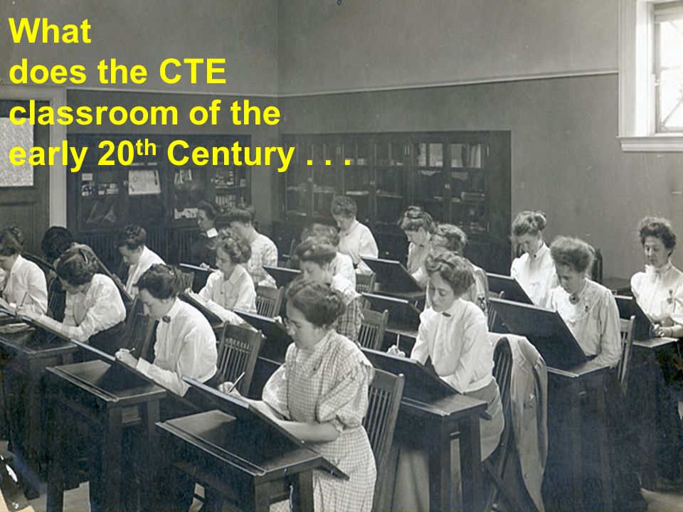 What does the CTE classroom of the early 20 th Century...