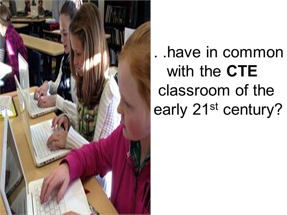 ..have in common with the CTE classroom of the early 21 st century