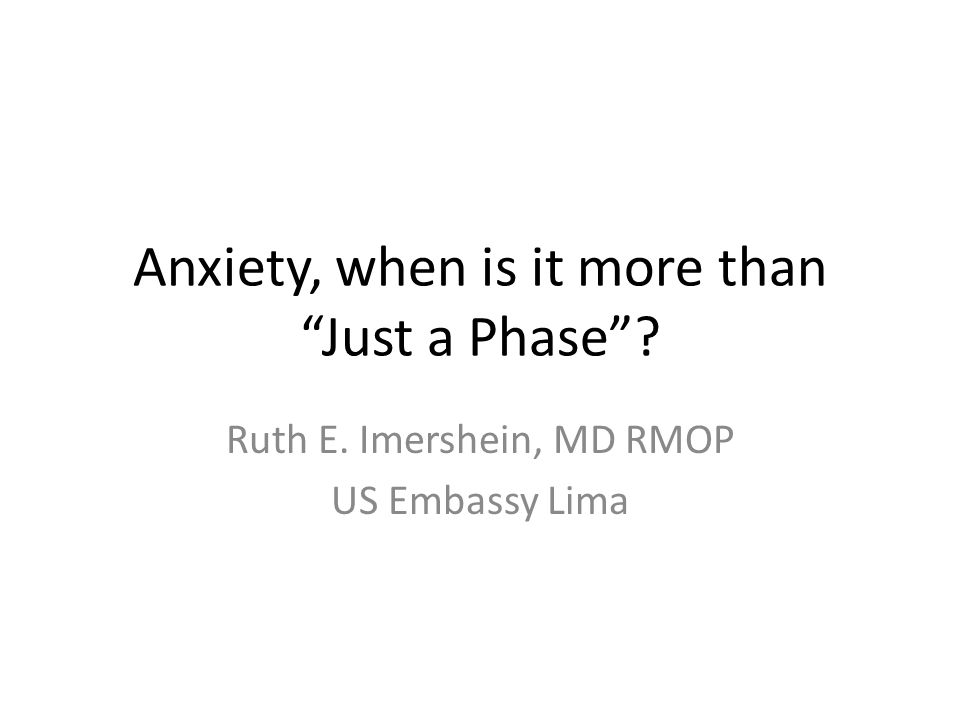 Anxiety, when is it more than Just a Phase? Ruth E. Imershein, MD RMOP US Embassy Lima