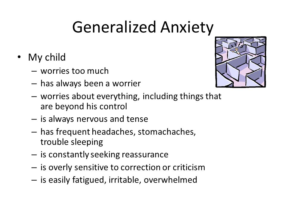 Generalized Anxiety My child – worries too much – has always been a worrier – worries about everything, including things that are beyond his control –