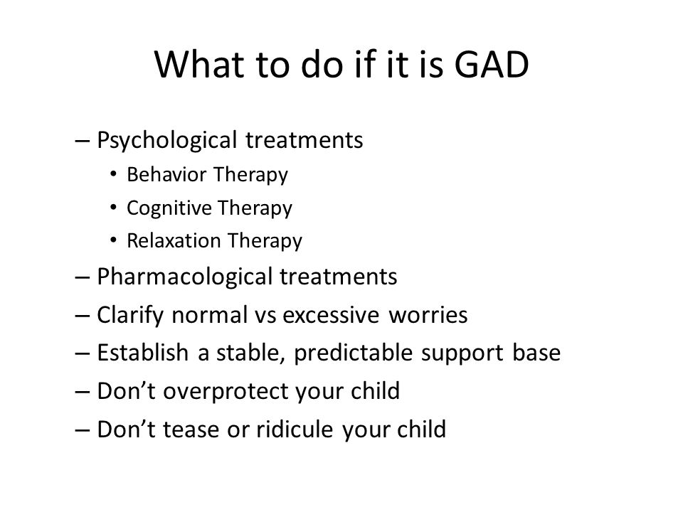 What to do if it is GAD – Psychological treatments Behavior Therapy Cognitive Therapy Relaxation Therapy – Pharmacological treatments – Clarify normal
