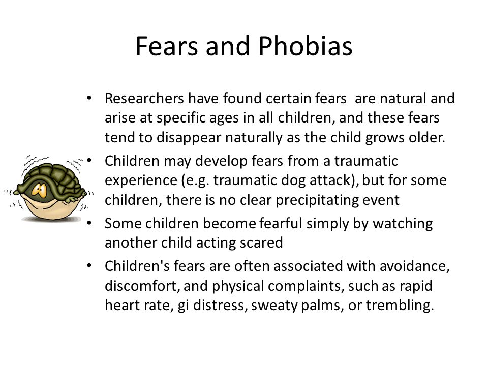 Fears and Phobias Researchers have found certain fears are natural and arise at specific ages in all children, and these fears tend to disappear natur