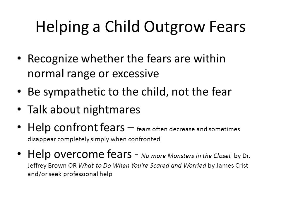 Helping a Child Outgrow Fears Recognize whether the fears are within normal range or excessive Be sympathetic to the child, not the fear Talk about nightmares Help confront fears – fears often decrease and sometimes disappear completely simply when confronted Help overcome fears - No more Monsters in the Closet by Dr.