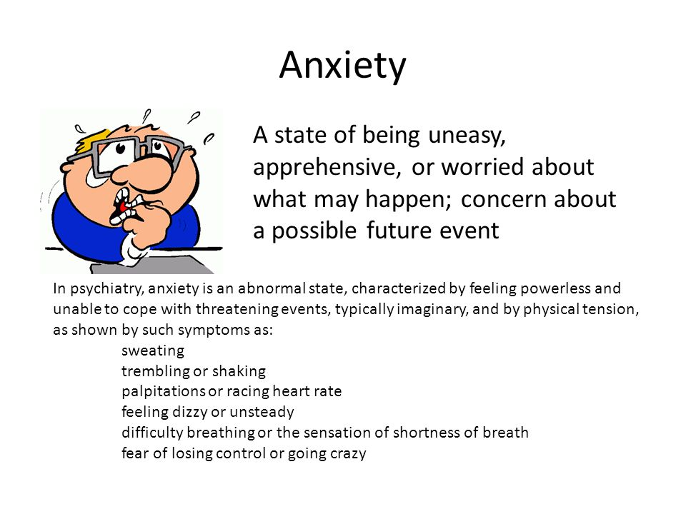 Anxiety A state of being uneasy, apprehensive, or worried about what may happen; concern about a possible future event In psychiatry, anxiety is an abnormal state, characterized by feeling powerless and unable to cope with threatening events, typically imaginary, and by physical tension, as shown by such symptoms as: sweating trembling or shaking palpitations or racing heart rate feeling dizzy or unsteady difficulty breathing or the sensation of shortness of breath fear of losing control or going crazy