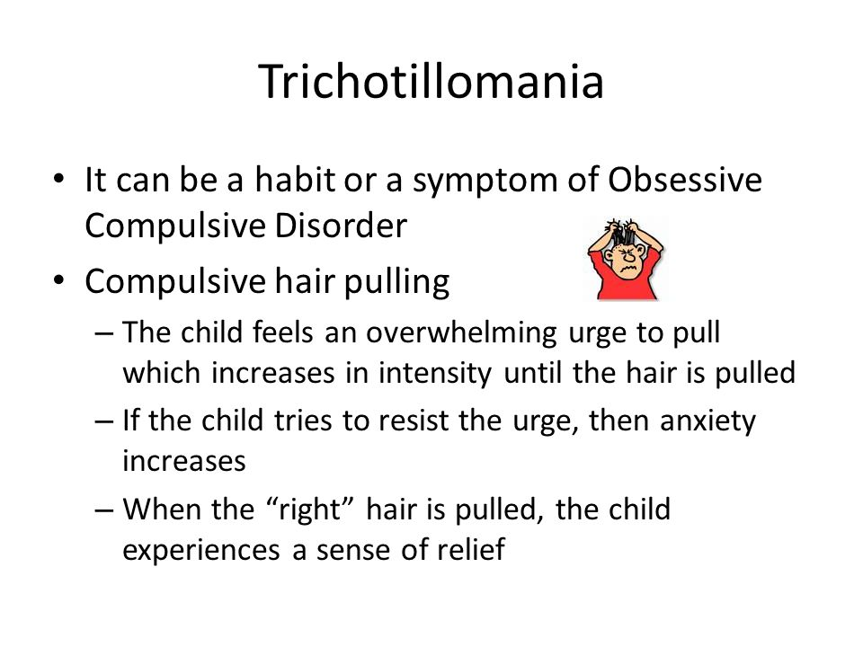 Trichotillomania It can be a habit or a symptom of Obsessive Compulsive Disorder Compulsive hair pulling – The child feels an overwhelming urge to pull which increases in intensity until the hair is pulled – If the child tries to resist the urge, then anxiety increases – When the right hair is pulled, the child experiences a sense of relief