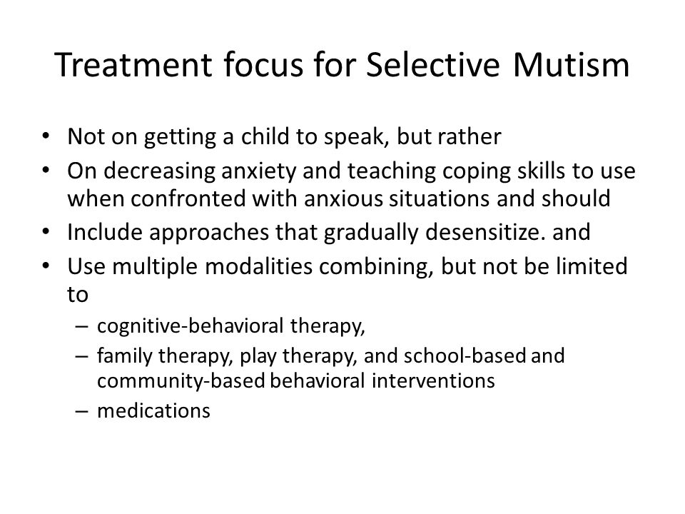 Treatment focus for Selective Mutism Not on getting a child to speak, but rather On decreasing anxiety and teaching coping skills to use when confronted with anxious situations and should Include approaches that gradually desensitize.