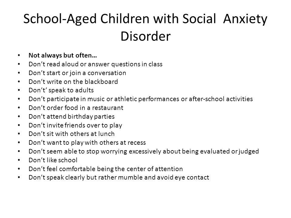 School-Aged Children with Social Anxiety Disorder Not always but often… Dont read aloud or answer questions in class Dont start or join a conversation Dont write on the blackboard Dont speak to adults Dont participate in music or athletic performances or after-school activities Dont order food in a restaurant Dont attend birthday parties Dont invite friends over to play Dont sit with others at lunch Dont want to play with others at recess Dont seem able to stop worrying excessively about being evaluated or judged Dont like school Dont feel comfortable being the center of attention Dont speak clearly but rather mumble and avoid eye contact