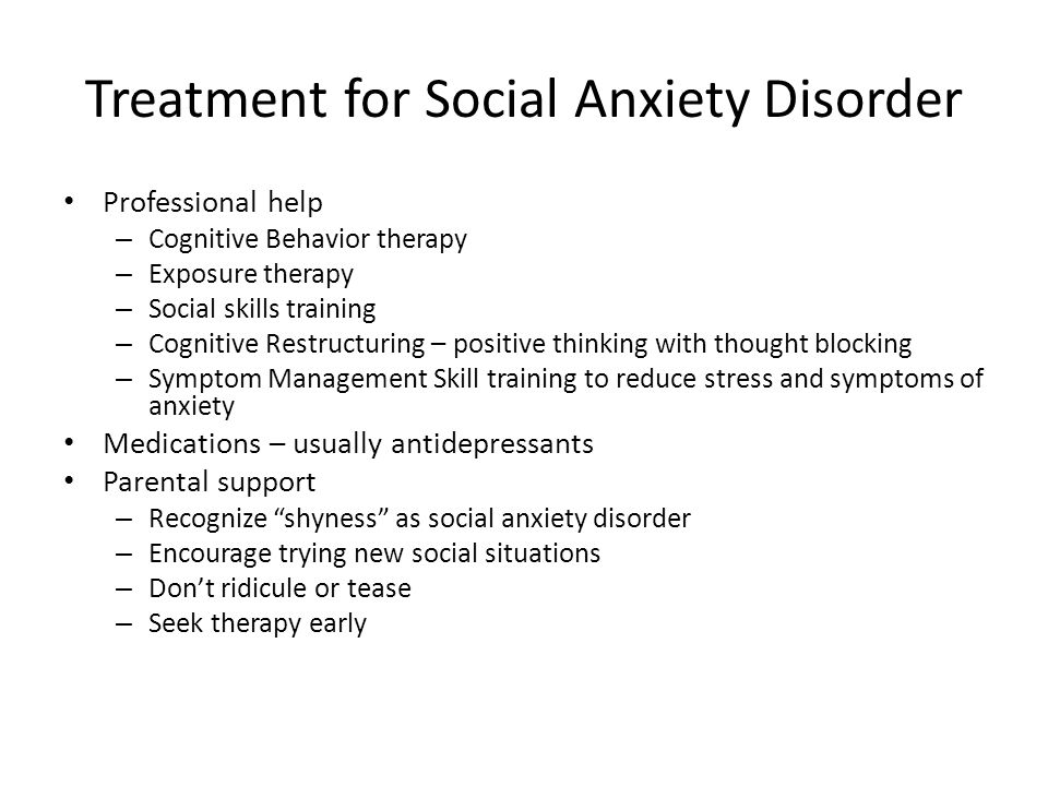 Treatment for Social Anxiety Disorder Professional help – Cognitive Behavior therapy – Exposure therapy – Social skills training – Cognitive Restructu