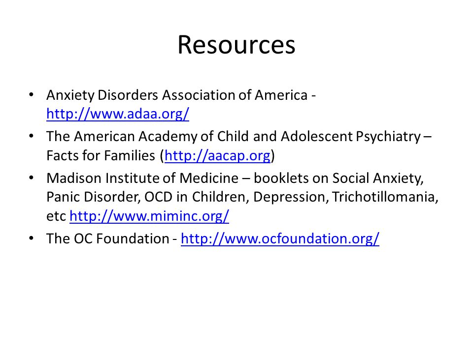 Resources Anxiety Disorders Association of America - http://www.adaa.org/ http://www.adaa.org/ The American Academy of Child and Adolescent Psychiatry – Facts for Families (http://aacap.org)http://aacap.org Madison Institute of Medicine – booklets on Social Anxiety, Panic Disorder, OCD in Children, Depression, Trichotillomania, etc http://www.miminc.org/http://www.miminc.org/ The OC Foundation - http://www.ocfoundation.org/http://www.ocfoundation.org/
