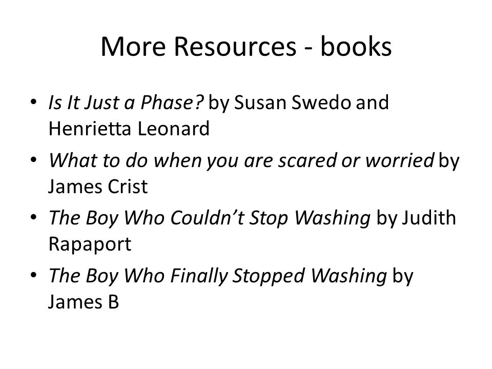 More Resources - books Is It Just a Phase? by Susan Swedo and Henrietta Leonard What to do when you are scared or worried by James Crist The Boy Who C