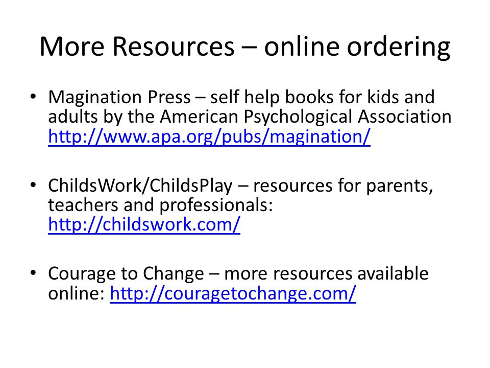 More Resources – online ordering Magination Press – self help books for kids and adults by the American Psychological Association http://www.apa.org/p