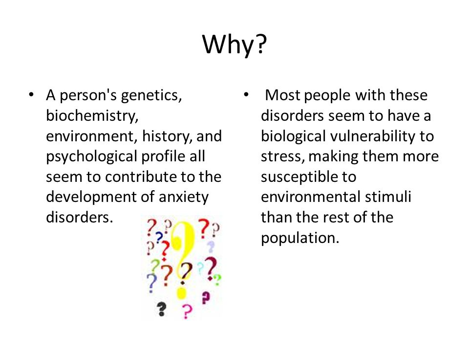 Why? A person's genetics, biochemistry, environment, history, and psychological profile all seem to contribute to the development of anxiety disorders