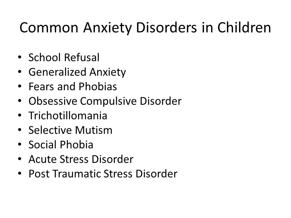 Common Anxiety Disorders in Children School Refusal Generalized Anxiety Fears and Phobias Obsessive Compulsive Disorder Trichotillomania Selective Mutism Social Phobia Acute Stress Disorder Post Traumatic Stress Disorder