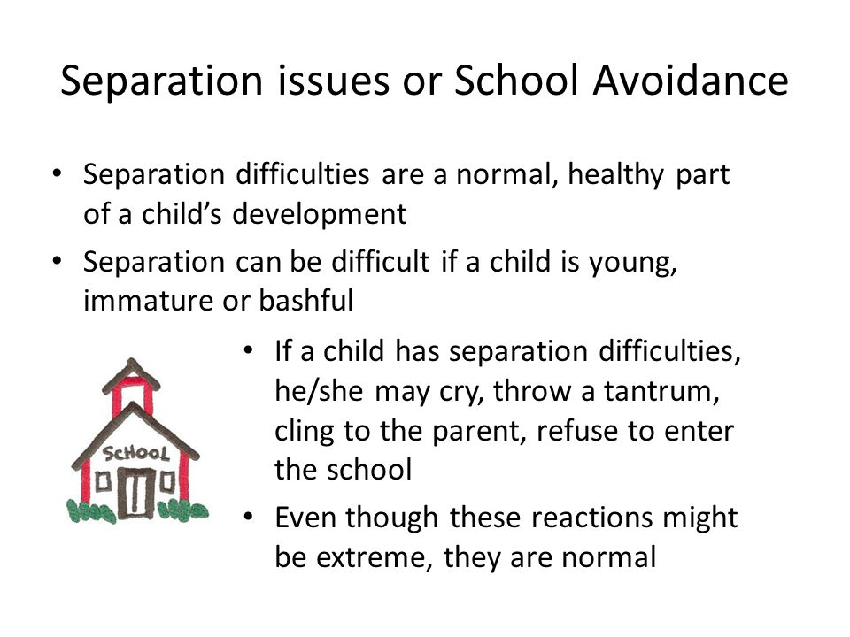 Separation issues or School Avoidance Separation difficulties are a normal, healthy part of a childs development Separation can be difficult if a child is young, immature or bashful If a child has separation difficulties, he/she may cry, throw a tantrum, cling to the parent, refuse to enter the school Even though these reactions might be extreme, they are normal