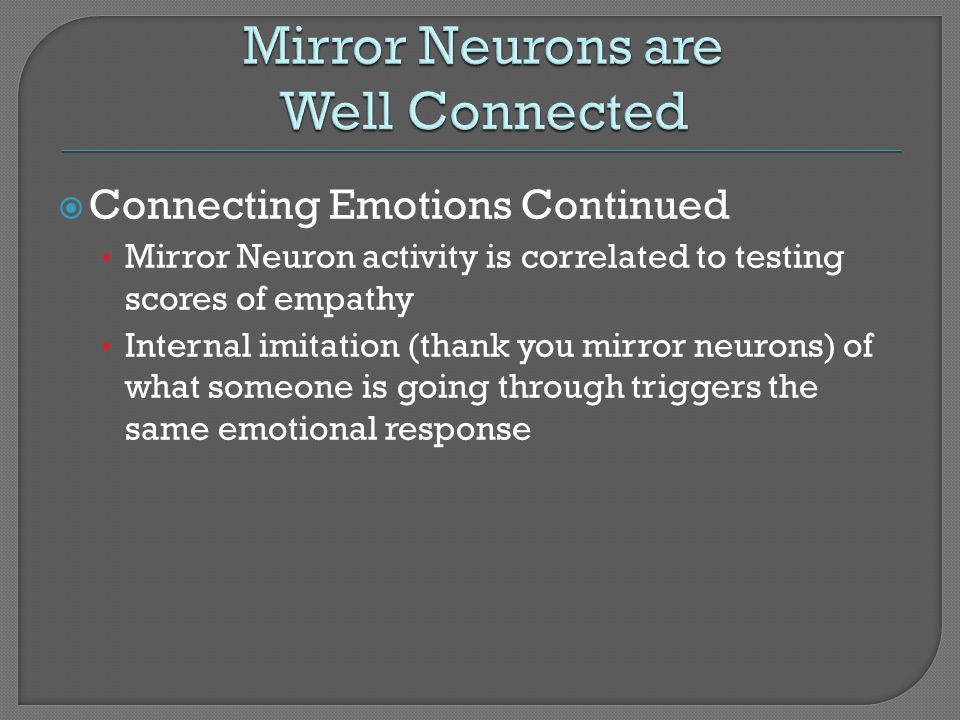 Connecting Emotions Continued Mirror Neuron activity is correlated to testing scores of empathy Internal imitation (thank you mirror neurons) of what
