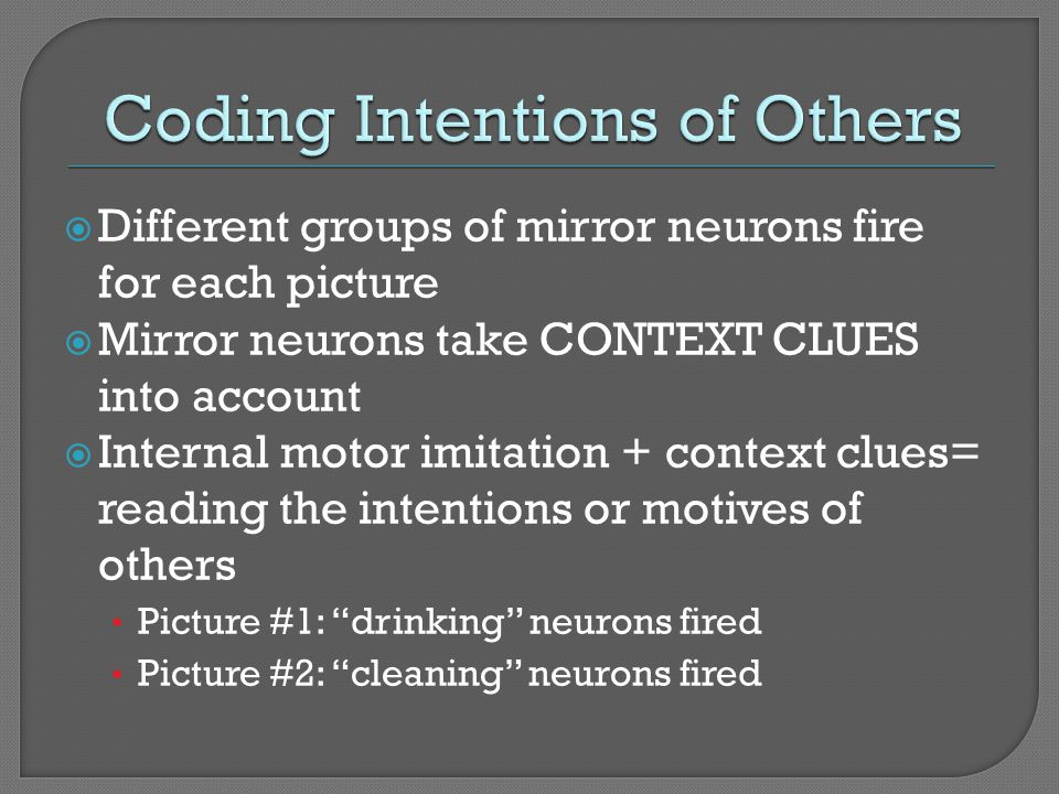 Different groups of mirror neurons fire for each picture Mirror neurons take CONTEXT CLUES into account Internal motor imitation + context clues= read