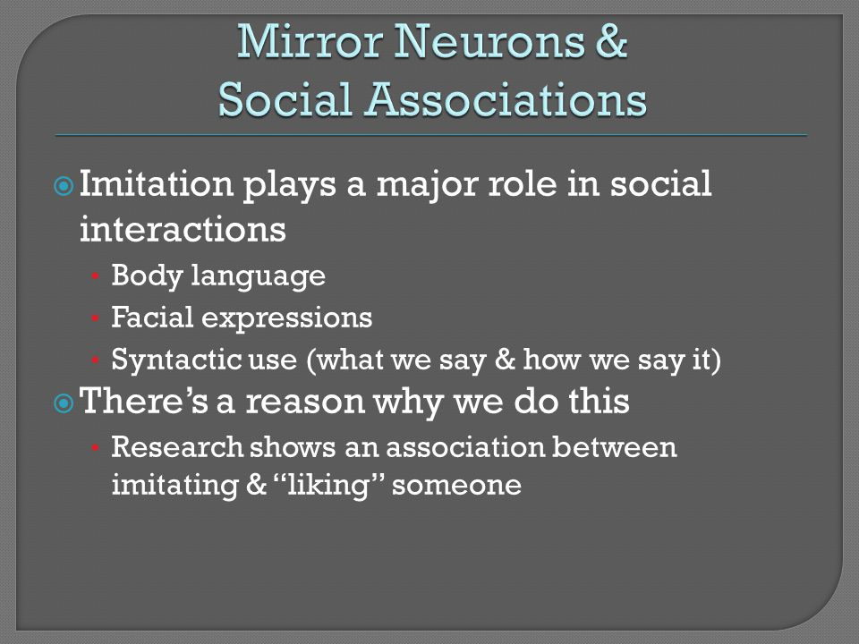 Imitation plays a major role in social interactions Body language Facial expressions Syntactic use (what we say & how we say it) Theres a reason why w