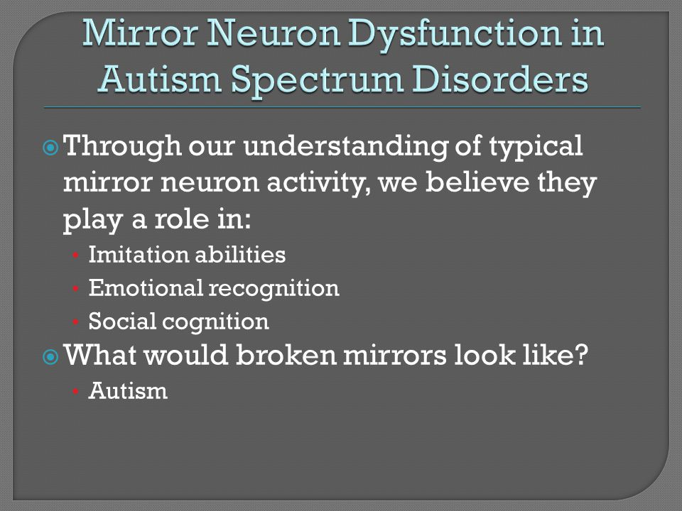 Through our understanding of typical mirror neuron activity, we believe they play a role in: Imitation abilities Emotional recognition Social cognitio