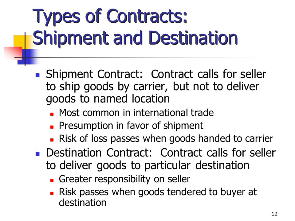 12 Types of Contracts: Shipment and Destination Shipment Contract: Contract calls for seller to ship goods by carrier, but not to deliver goods to nam