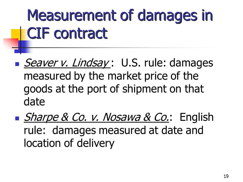 19 Measurement of damages in CIF contract Seaver v. Lindsay : U.S. rule: damages measured by the market price of the goods at the port of shipment on