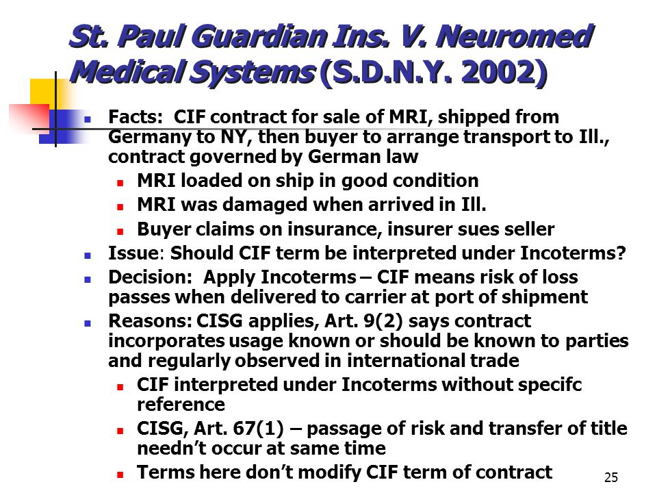 25 St. Paul Guardian Ins. V. Neuromed Medical Systems (S.D.N.Y. 2002) Facts: CIF contract for sale of MRI, shipped from Germany to NY, then buyer to a