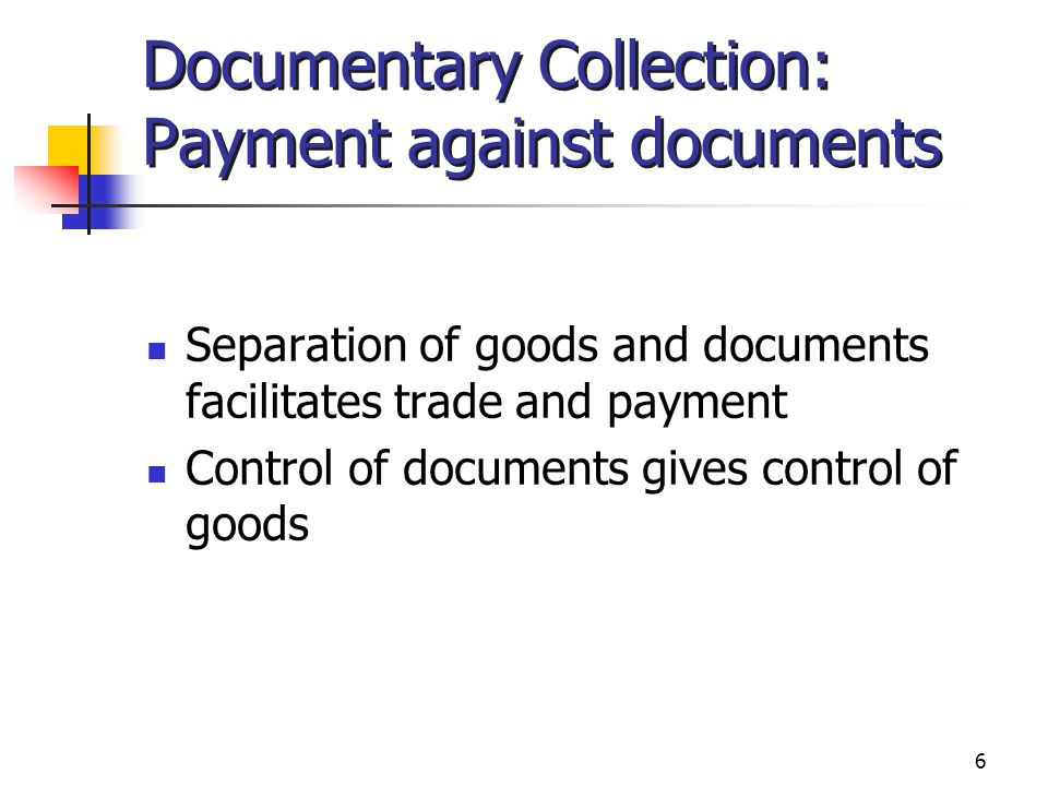 6 Documentary Collection: Payment against documents Separation of goods and documents facilitates trade and payment Control of documents gives control