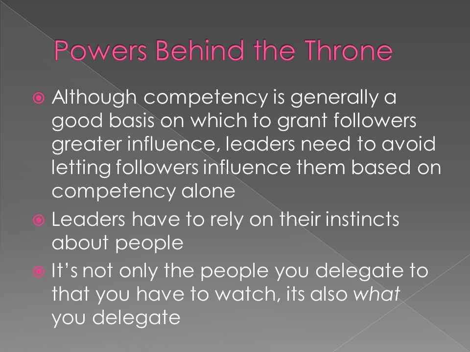 Although competency is generally a good basis on which to grant followers greater influence, leaders need to avoid letting followers influence them based on competency alone Leaders have to rely on their instincts about people Its not only the people you delegate to that you have to watch, its also what you delegate