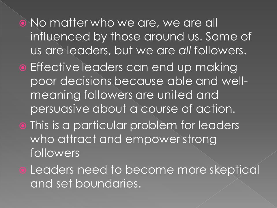 No matter who we are, we are all influenced by those around us. Some of us are leaders, but we are all followers. Effective leaders can end up making