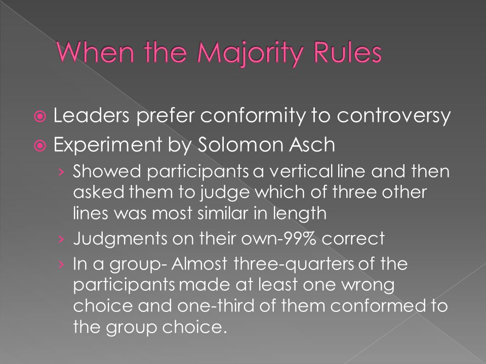 Leaders prefer conformity to controversy Experiment by Solomon Asch Showed participants a vertical line and then asked them to judge which of three other lines was most similar in length Judgments on their own-99% correct In a group- Almost three-quarters of the participants made at least one wrong choice and one-third of them conformed to the group choice.