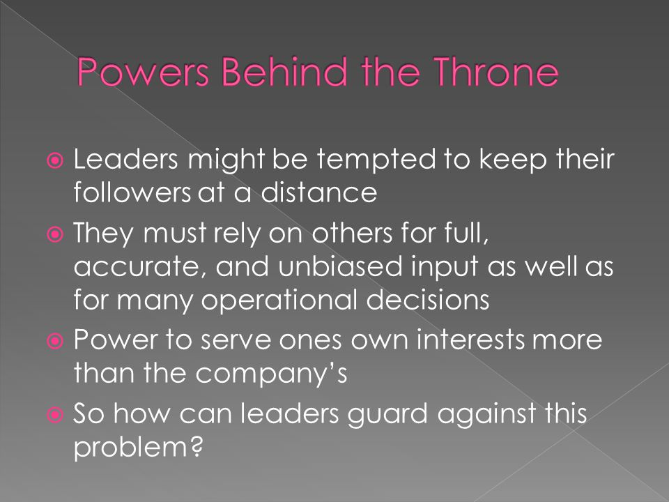 Leaders might be tempted to keep their followers at a distance They must rely on others for full, accurate, and unbiased input as well as for many operational decisions Power to serve ones own interests more than the companys So how can leaders guard against this problem