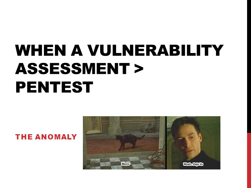 WHEN A VULNERABILITY ASSESSMENT > PENTEST THE ANOMALY