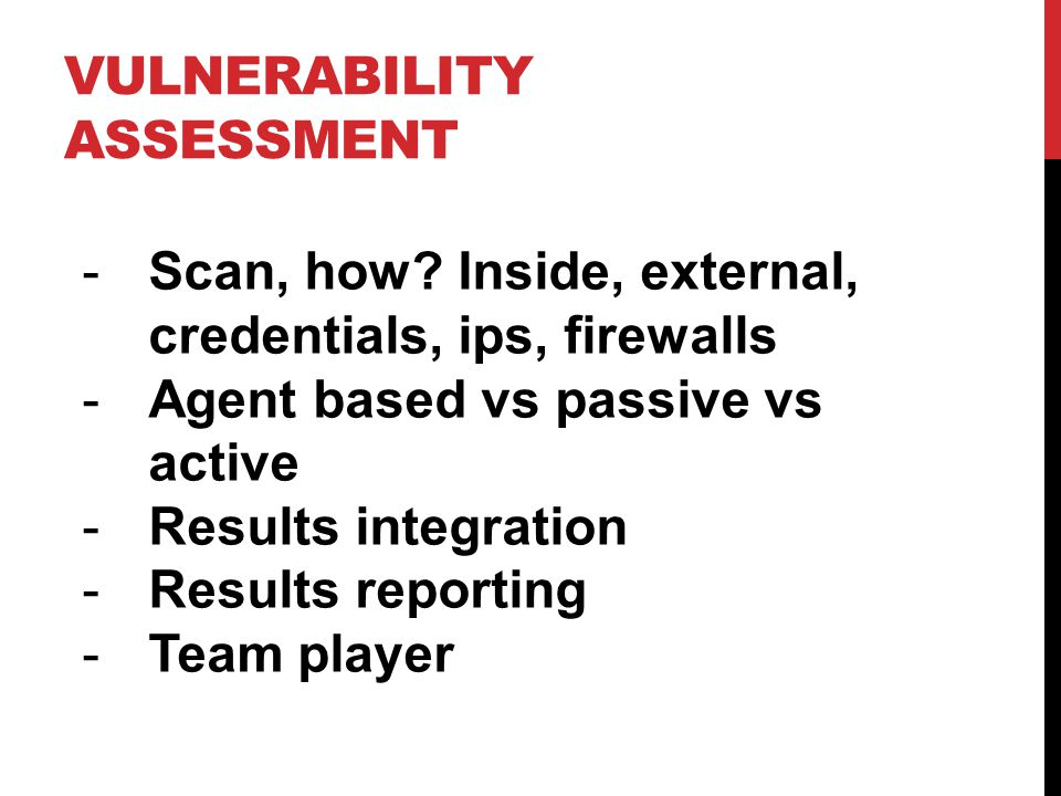 -Scan, how? Inside, external, credentials, ips, firewalls -Agent based vs passive vs active -Results integration -Results reporting -Team player