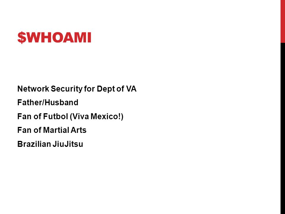 $WHOAMI Network Security for Dept of VA Father/Husband Fan of Futbol (Viva Mexico!) Fan of Martial Arts Brazilian JiuJitsu