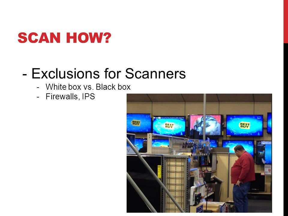 SCAN HOW? -Exclusions for Scanners -White box vs. Black box -Firewalls, IPS